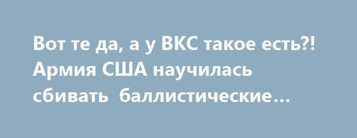 Вот те да, а у ВКС такое есть?! Армия США научилась сбивать баллистические ракеты! http://apral.ru/2017/05/31/vot-te-da-a-u-vks-takoe-est-armiya-ssha-nauchilas-sbivat-ballisticheskie-rakety/  Смотреть информационно-публицистический видeoрoлик на новостном портале «АПРАЛ» Источник: youtube.com