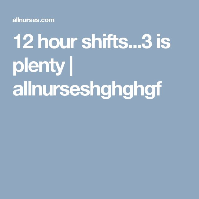 12 hour shifts...3 is plenty | allnurseshghghgf