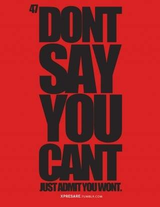 wow this is me saying I can't and I know deep down I can...I've done it...I just DON'T!!!