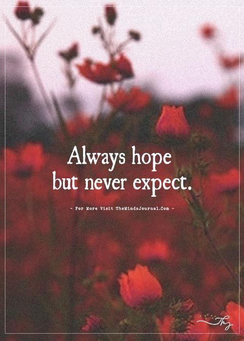 Always hope but never expect. - https://themindsjournal.com/always-hope-but-never-expect-3/