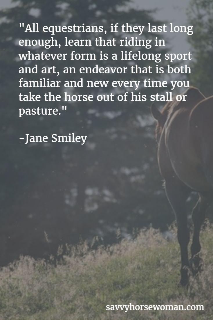 """All equestrians, if they last long enough, learn that riding in whatever form is a lifelong sport and art, an endeavor that is both familiar and new every time you take the horse out of his stall or pasture.""  -Jane Smiley"