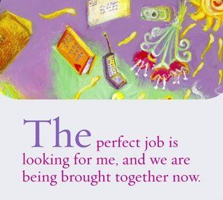 The perfect job is looking for me, and we are being brought together now. ~ Louise L. Hay