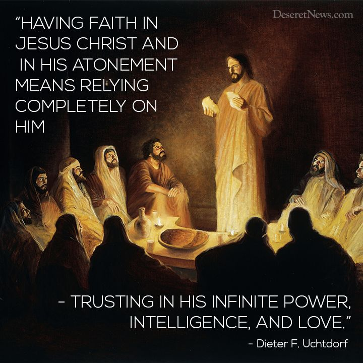 """Having faith in Jesus Christ and In His Atonement means relying completely on Him-trusting in His infinite power, intelligence, and love."" - Dieter F. Uchtdorf"