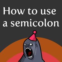 I've always been terrified of the semicolon; they are a very intimidating form of punctuation.  How'd I do?