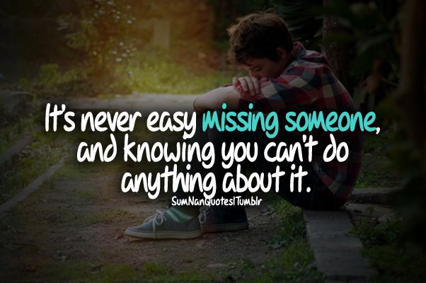Its Never Easy Missing Someone And Knowing You Cant Do