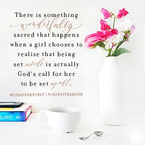 LYSA TERKEURST. A good article about not being set aside, but by being set apart. Perspective.