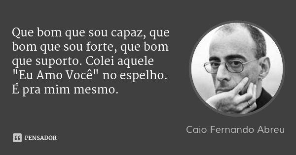 """Que bom que sou capaz, que bom que sou forte, que bom que suporto. Colei aquele """"Eu Amo Você"""" no espelho. É pra mim mesmo. — Caio Fernando Abreu"""