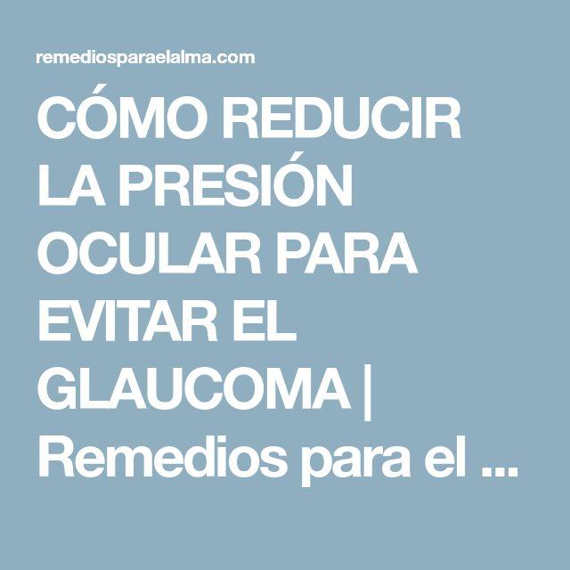 CÓMO REDUCIR LA PRESIÓN OCULAR PARA EVITAR EL GLAUCOMA | Remedios para el Alma
