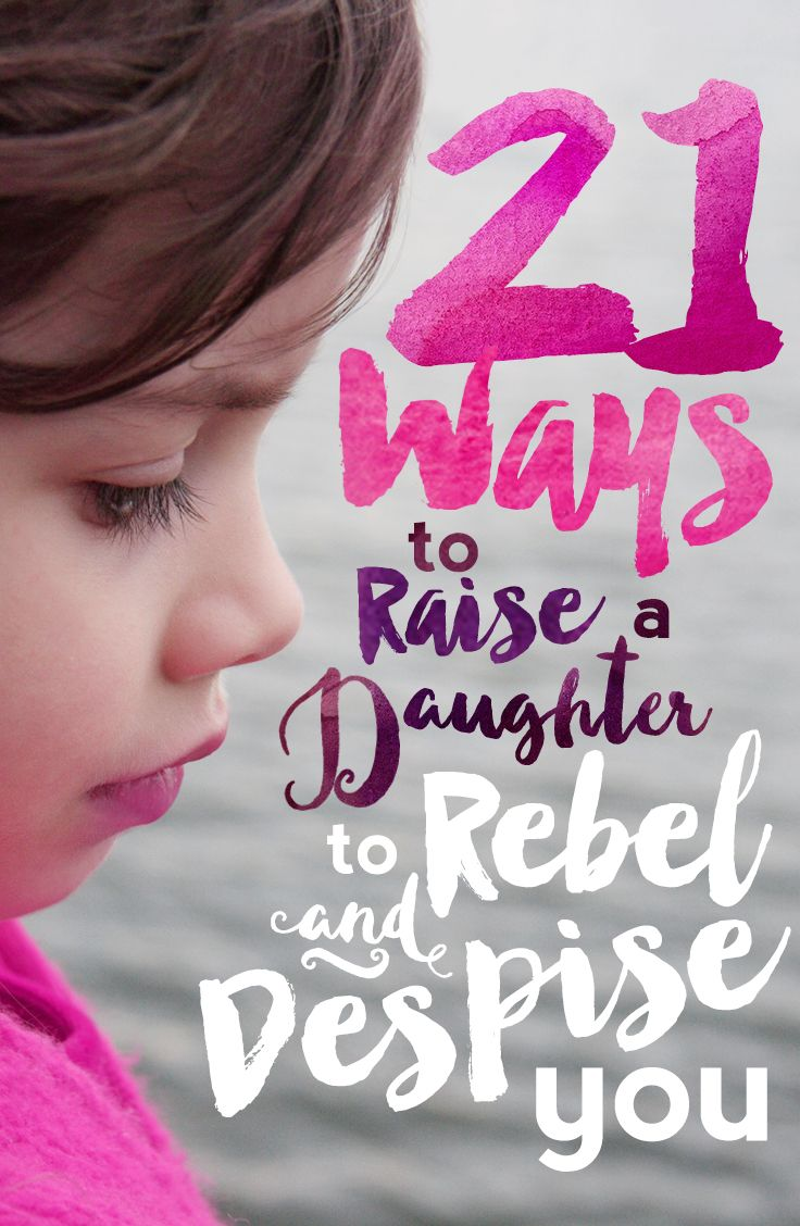 A foolproof method to Raise a Daughter to Rebel and Despise You!