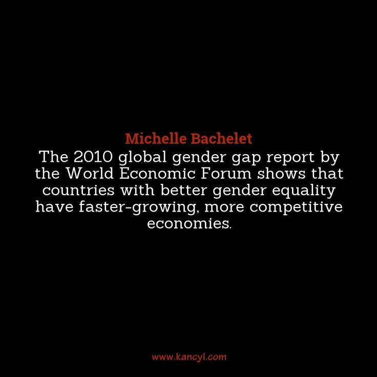 """The 2010 global gender gap report by the World Economic Forum shows that countries with better gender equality have faster-growing, more competitive economies."", Michelle Bachelet"