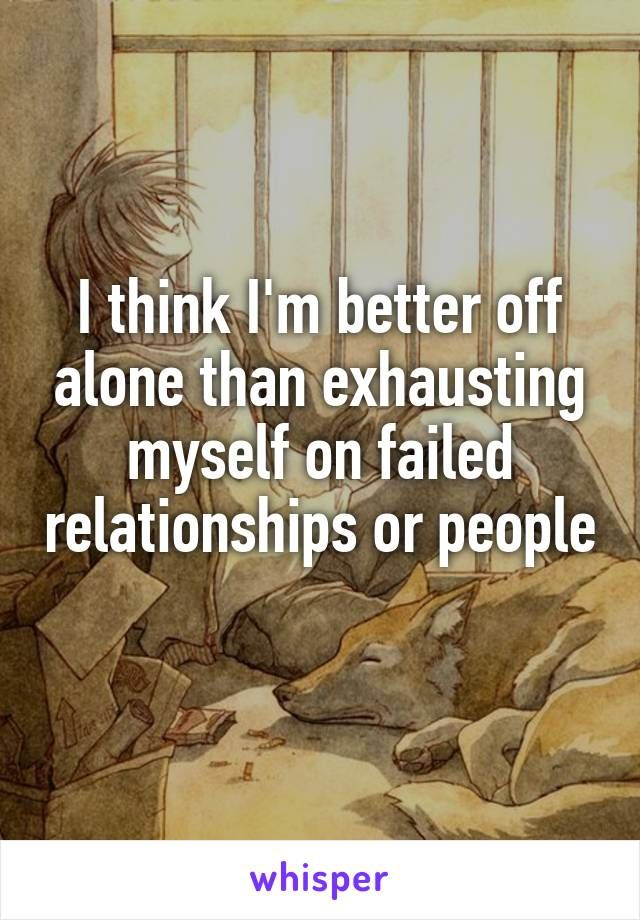 I think I'm better off alone than exhausting myself on failed relationships or people