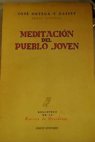 Ortega y Gasset, José (1883-1955) Meditación del Pueblo Joven / José Ortega y Gasset Buenos Aires : Emecé, 1958 Biblioteca de la Revista de Occidente http://absysnet.bbtk.ull.es/cgi-bin/abnetopac?TITN=128200