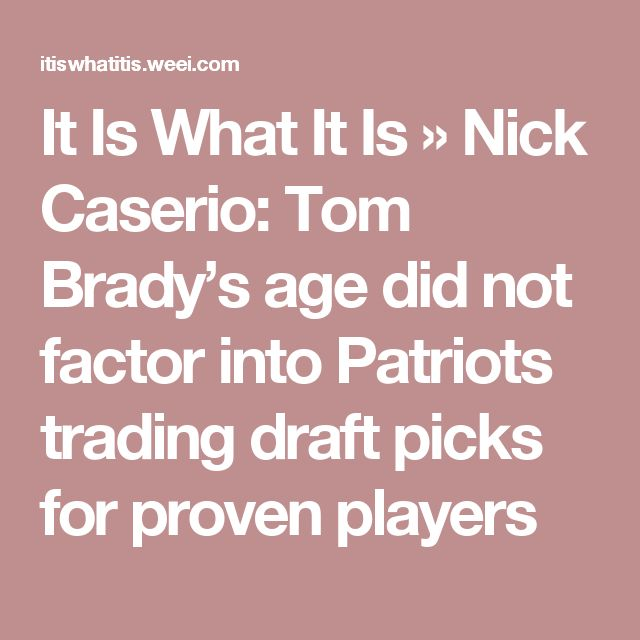 It Is What It Is    » Nick Caserio: Tom Brady's age did not factor into Patriots trading draft picks for proven players