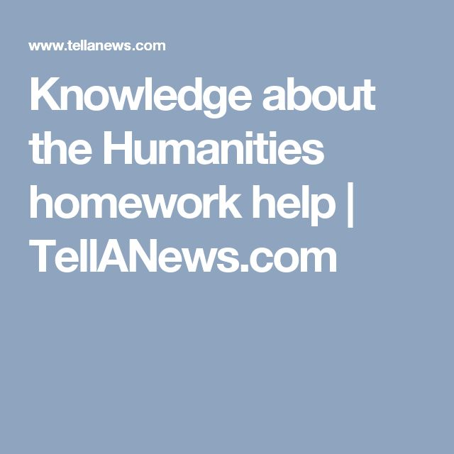 Knowledge about the Humanities homework help | TellANews.com