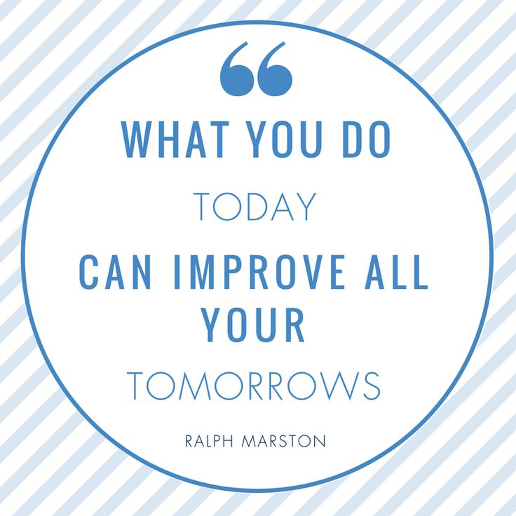 Where you are tomorrow depends on the actions and decisions you make today.