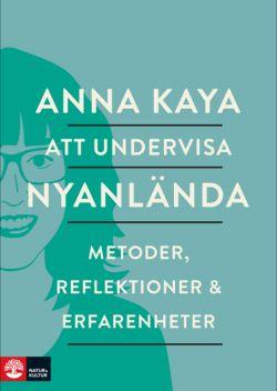 Att undervisa nyanlända - Anna Kaya. Ny i svenska skolan: Hur kan vi undervisa elever som ska lära sig läsa och skriva på ett nytt språk?