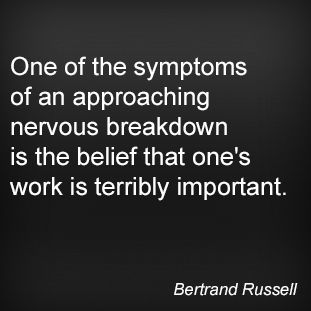 One of the symptoms of an approaching nervous breakdown is the belief that one's work is terribly important. Bertrand Russell