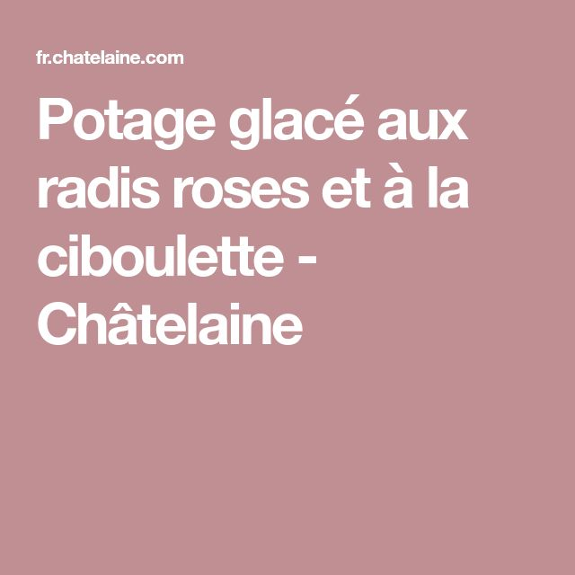 Potage glacé aux radis roses et à la ciboulette - Châtelaine