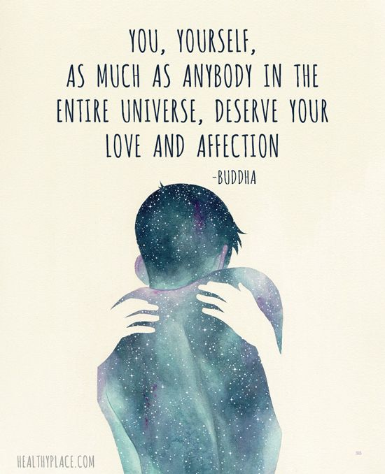 Positive Quote: You, yourself, as much as anybody in the entire universe, deserve your love and affection - Buddha. www.HealthyPlace.com