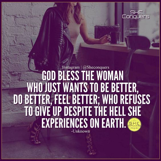 God bless the woman who just wants to be better, do better, feel better; who refuses to give up despite the hell she experiences on earth.