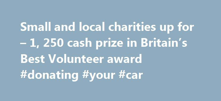 Small and local charities up for – 1, 250 cash prize in Britain's Best Volunteer award #donating #your #car http://donate.remmont.com/small-and-local-charities-up-for-1-250-cash-prize-in-britains-best-volunteer-award-donating-your-car/  #small charities # Small and local charities up for 1,250 cash prize in Britain's Best Volunteer award 2014 Markel UK, the specialist charity insurer and Small Charities Coalition, the support organisation for small charities, have come together to launch the…