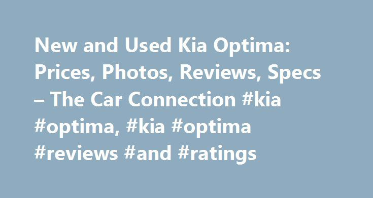 New and Used Kia Optima: Prices, Photos, Reviews, Specs – The Car Connection #kia #optima, #kia #optima #reviews #and #ratings http://alabama.remmont.com/new-and-used-kia-optima-prices-photos-reviews-specs-the-car-connection-kia-optima-kia-optima-reviews-and-ratings/  # Kia Optima The Kia Optima is the South Korean automaker's mid-size, four-door family sedan. With the Optima, Kia competes in one of the most challenging segments in the car industry. Its competition includes best sellers like…
