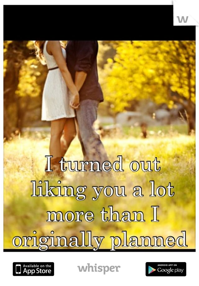 I turned out  liking you a lot  more than I  originally planned