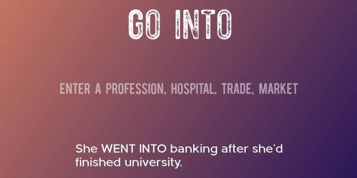 GO INTO => Enter a profession, hospital, trade, market => She WENT INTO banking after she'd finished university.