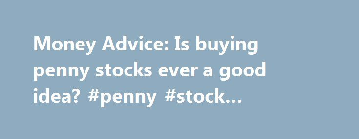 """Money Advice: Is buying penny stocks ever a good idea? #penny #stock #exchange http://stock.remmont.com/money-advice-is-buying-penny-stocks-ever-a-good-idea-penny-stock-exchange/  medianet_width = """"300"""";   medianet_height = """"600"""";   medianet_crid = """"926360737"""";   medianet_versionId = """"111299"""";   (function() {       var isSSL = 'https:' == document.location.protocol;       var mnSrc = (isSSL ? 'https:' : 'http:') + '//contextual.media.net/nmedianet.js?cid=8CUFDP85S' + (isSSL ? '&https=1'…"""