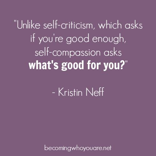"From ""Self-Compassion"" by Kristin Neff. Good thing to remember to ask of others, too: not, ""are you good enough?"" but ""what will be good for you?"":"