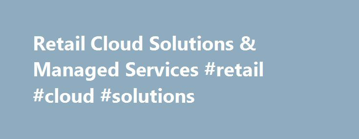 Retail Cloud Solutions & Managed Services #retail #cloud #solutions http://malawi.remmont.com/retail-cloud-solutions-managed-services-retail-cloud-solutions/  # Retail Cloud Solutions & Managed Services Through sound business strategy and operational excellence, we help you simplify management and improve service. At Velocity, we understand that organisations in the retail and leisure industry work hard to create positive customer experiences with their brands. From striving to deliver…