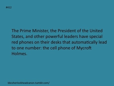 The Prime Minister, the President of the United States and other powerful leaders have special red phones on their desks that automatically lead to one number: the cell phone of Mycroft Holmes