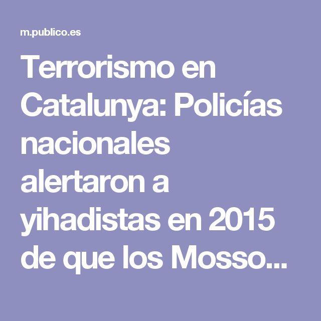 Terrorismo en Catalunya: Policías nacionales alertaron a yihadistas en 2015 de que los Mossos los investigaban - Público