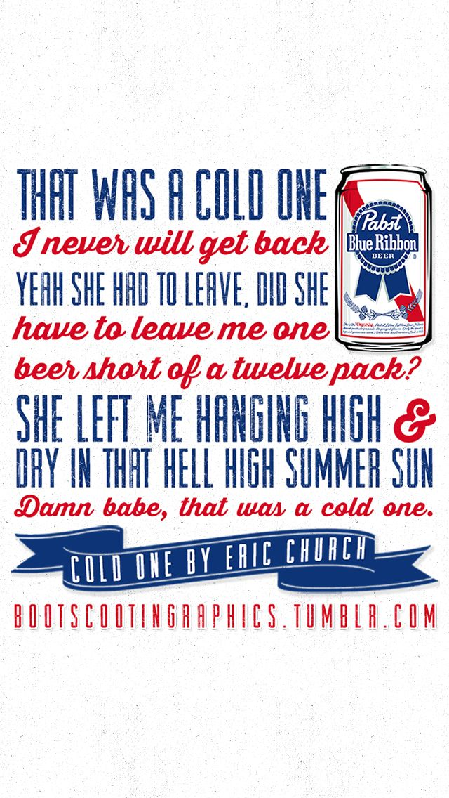 That was a cold one, I'll never get back. If she had to leave, did she have to leave me one beer short of a twelve pack? She left me hangin' high and dry in that he'll high summer sun. Damn babe, that was a cold one - Eric Church