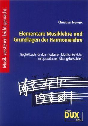 Elementare Musiklehre und Grundlagen der Harmonielehre: Begleitbuch für den modernen Musikunterricht, mit praktischen Übungsbeispielen von Christian Nowak