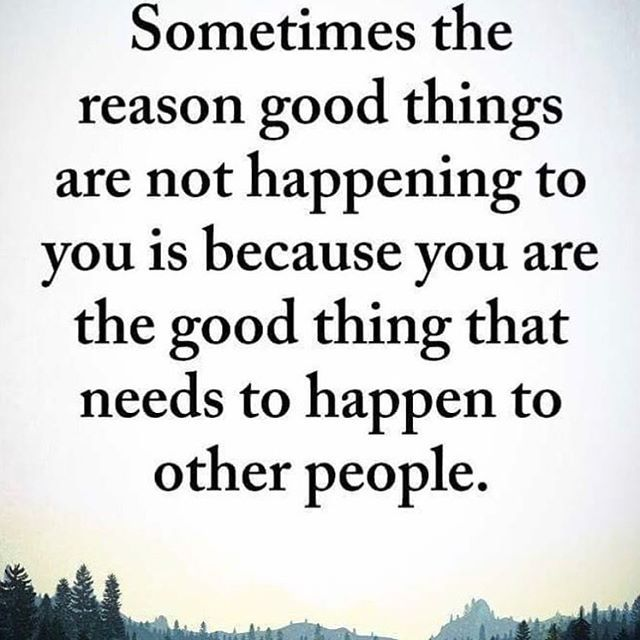 You are the good thing that needs to happen to other people