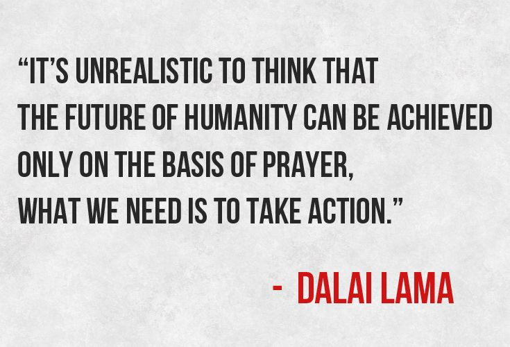 """It's unrealistic to think that the future of humanity can be achieved only on the basis of prayer, what we need is to take action."""