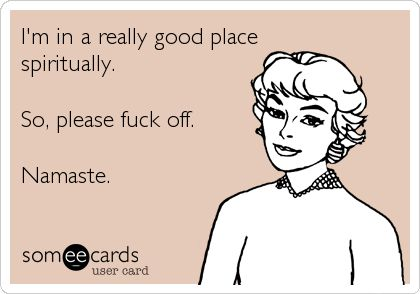 I'm in a really good place spiritually. So, please fuck off. Namaste.   Confession Ecard   someecards.com