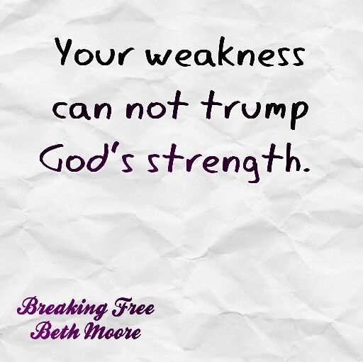 Your weakness can not trump God's strength  Beth Moore Breaking Free