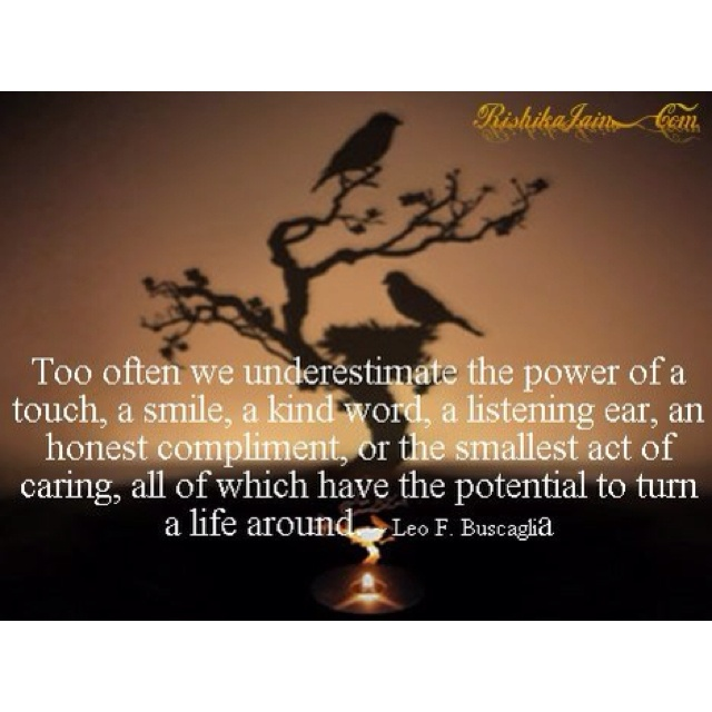 Too often we underestimate the power of a touch, a smile, a kind word, a listening ear, and honest compliment, or the smallest act of caring, all of which have the potential to turn a life around