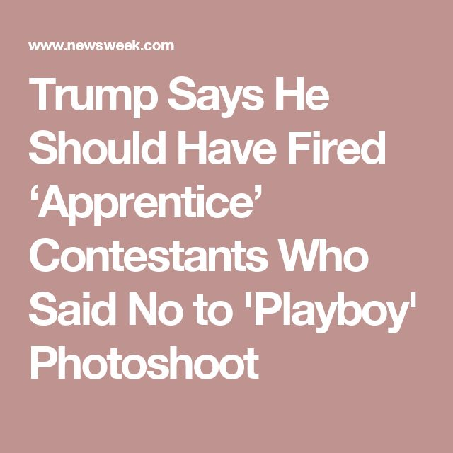 09/25/17   Trump Says He Should Have Fired 'Apprentice' Contestants Who Said No to 'Playboy' Photoshoot