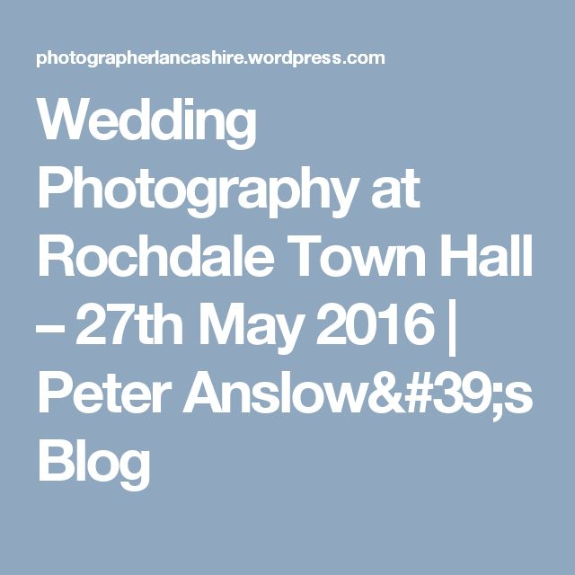 Wedding Photography at Rochdale Town Hall – 27th May 2016 | Peter Anslow's Blog