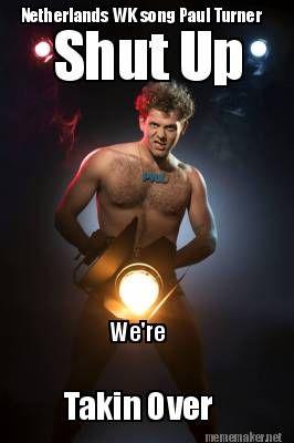 Meme Maker - Netherlands WK song Paul Turner Shut Up We're Takin Over https://itunes.apple.com/nl/album/takinover-single/id867149940