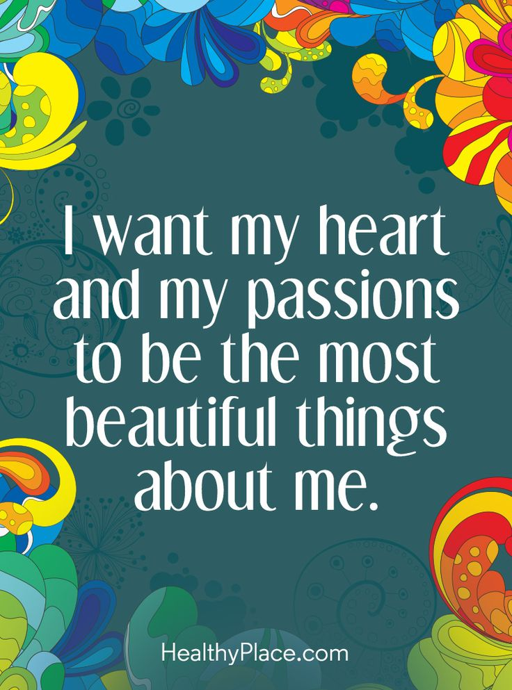 Positive Quote: I want my heart and my passions to be the most beautiful things about me. www.HealthyPlace.com