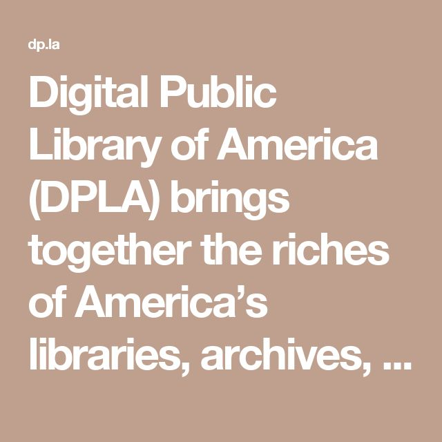 Digital Public Library of America (DPLA) brings together the riches of America's libraries, archives, and museums, and makes them freely available to the world. It strives to contain the full breadth of human expression, from the written word, to works of art and culture, to records of America's heritage, to the efforts and data of science. DPLA aims to expand this crucial realm of openly available materials, and make those riches more easily discovered and more widely usable and used.