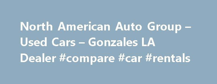 North American Auto Group – Used Cars – Gonzales LA Dealer #compare #car #rentals http://car.remmont.com/north-american-auto-group-used-cars-gonzales-la-dealer-compare-car-rentals/  #used cars in # North American Auto Group – Gonzales LA, 70737 North American Auto Group Gonzales Used Cars, Used Pickup Trucks At our Gonzales Used Cars, Used Pickup Trucks lot we take pride in everything we do. We offer Used Cars. Used Pickups For Sale inventory to the Gonzales area and have the staff […]The…