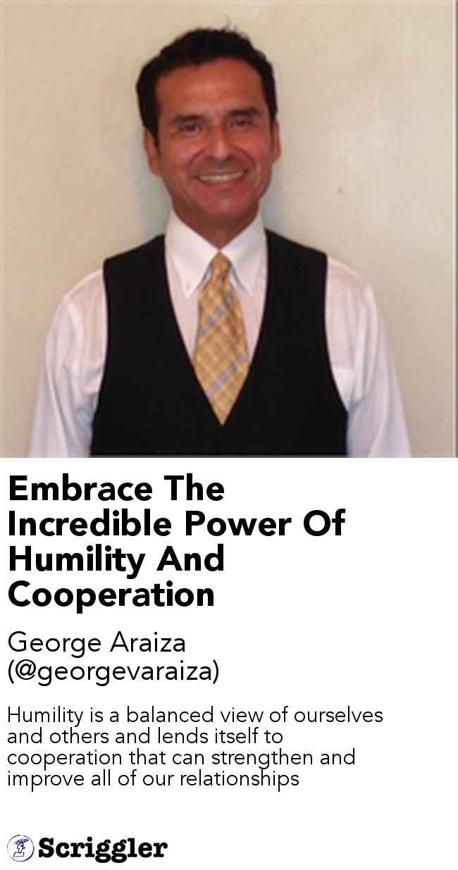 Embrace The Incredible Power Of Humility And Cooperation by George Araiza (@georgevaraiza) https://scriggler.com/detailPost/story/49225 Humility is a balanced view of ourselves and others and lends itself to cooperation that can strengthen and improve all of our relationships