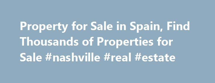 Property for Sale in Spain, Find Thousands of Properties for Sale #nashville #real #estate http://remmont.com/property-for-sale-in-spain-find-thousands-of-properties-for-sale-nashville-real-estate/  #real estate spain # Sign Up to Our Newsletter Sell Your House Advertise your property for sale on Spain Property Portal Select the package that suits your needs and budget My Spain Property Portal is a completely new way of finding your home in the sun. Setup your needs once and we'll do the…