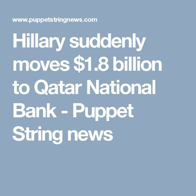 Hillary suddenly moves $1.8 billion to Qatar National Bank - Puppet String news