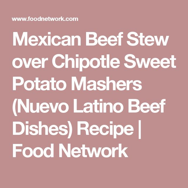 Mexican Beef Stew over Chipotle Sweet Potato Mashers (Nuevo Latino Beef Dishes) Recipe | Food Network
